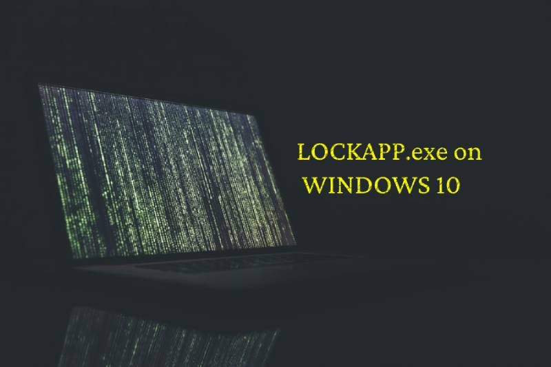 What is the LockApp.exe? How safe on Windows 10?